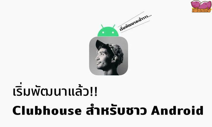 ชาวดรอยด์เตรียมเฮ!! Clubhouse เริ่มพัฒนาแอปเวอร์ชัน Android แล้ว คาดเปิดใช้งานเร็วๆ นี้